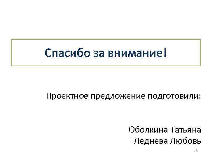 Спасибо за внимание! Проектное предложение подготовили: Оболкина Татьяна Леднева Любовь 16