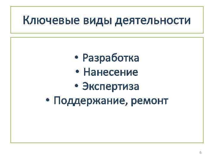 Ключевые виды деятельности • Разработка • Нанесение • Экспертиза • Поддержание, ремонт 6