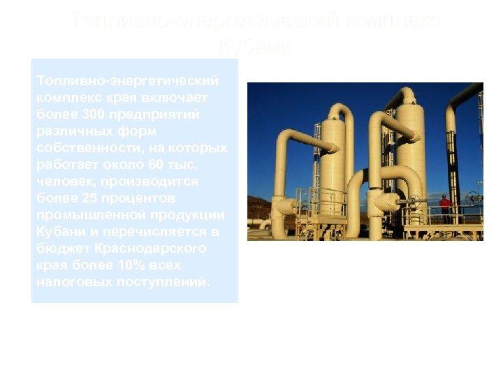 Топливно-энергетический комплекс Кубани Топливно-энергетический комплекс края включает более 300 предприятий различных форм собственности, на
