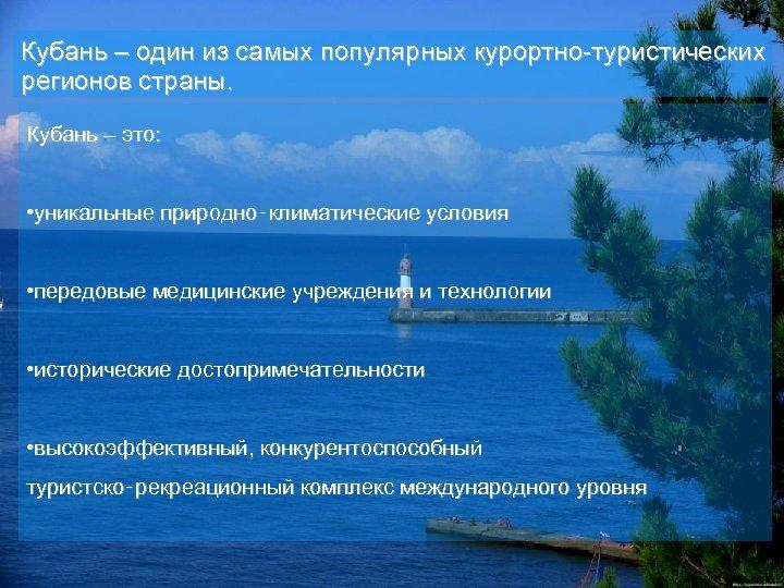 Кубань – один из самых популярных курортно-туристических регионов страны. Кубань – это: • уникальные