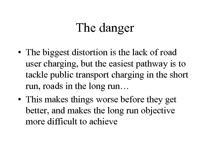 The danger • The biggest distortion is the lack of road user charging, but