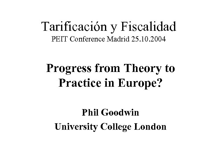 Tarificación y Fiscalidad PEIT Conference Madrid 25. 10. 2004 Progress from Theory to Practice