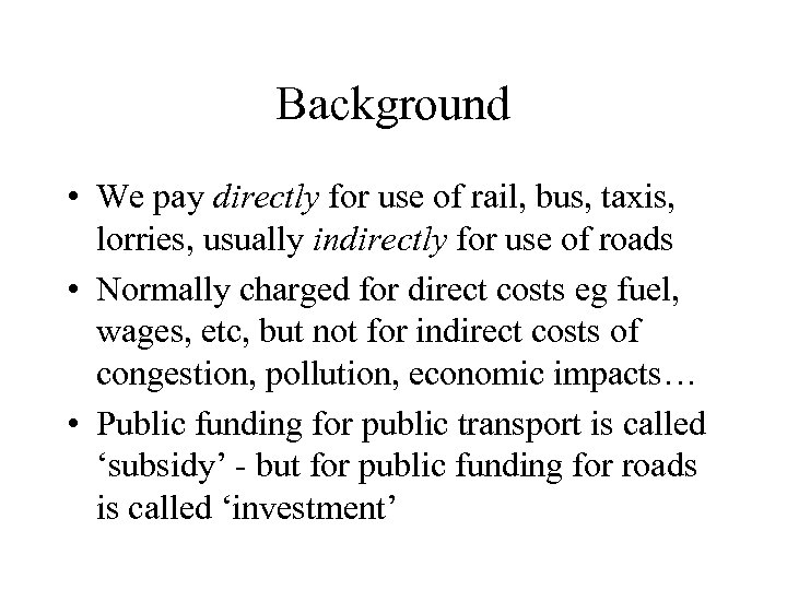Background • We pay directly for use of rail, bus, taxis, lorries, usually indirectly