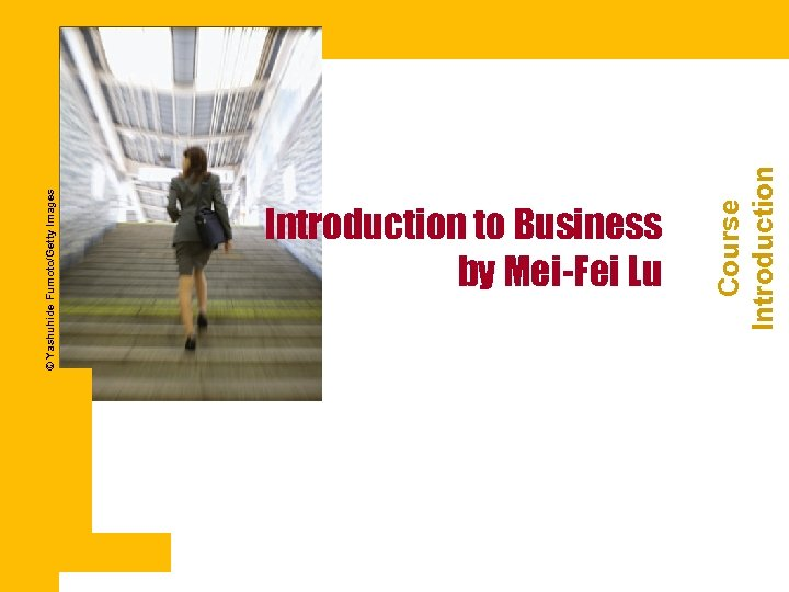 © Yashuhide Fumoto/Getty Images Course Introduction to Business by Mei-Fei Lu
