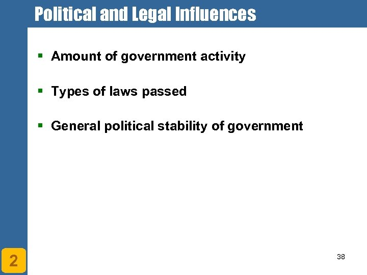 Political and Legal Influences § Amount of government activity § Types of laws passed