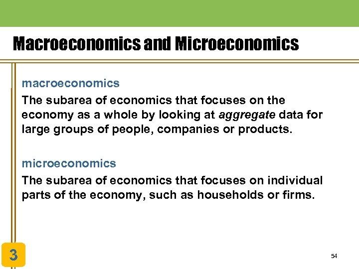 Macroeconomics and Microeconomics macroeconomics The subarea of economics that focuses on the economy as