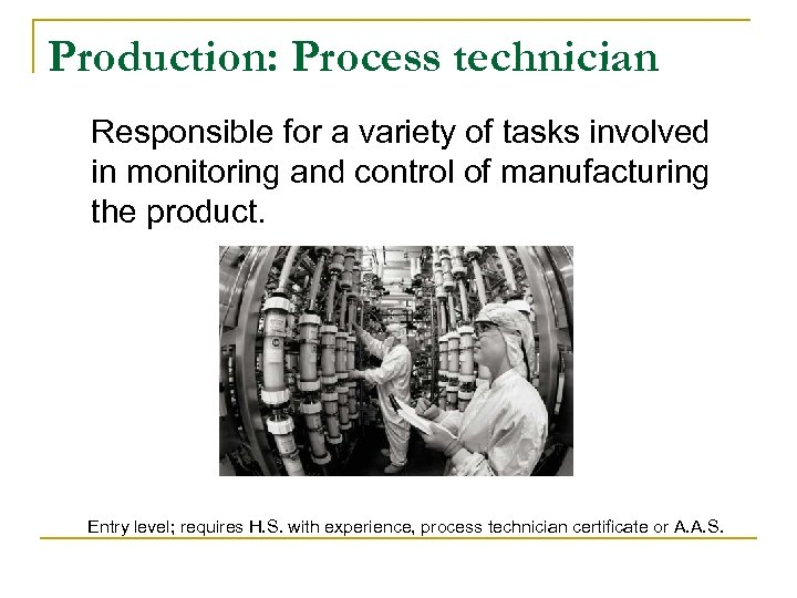 Production: Process technician Responsible for a variety of tasks involved in monitoring and control