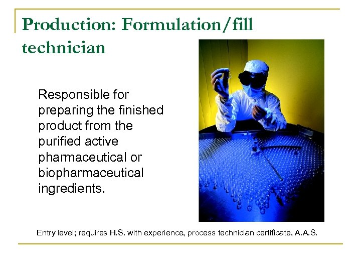 Production: Formulation/fill technician Responsible for preparing the finished product from the purified active pharmaceutical