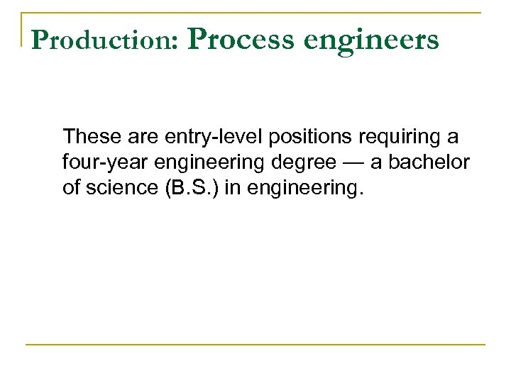 Production: Process engineers These are entry-level positions requiring a four-year engineering degree — a