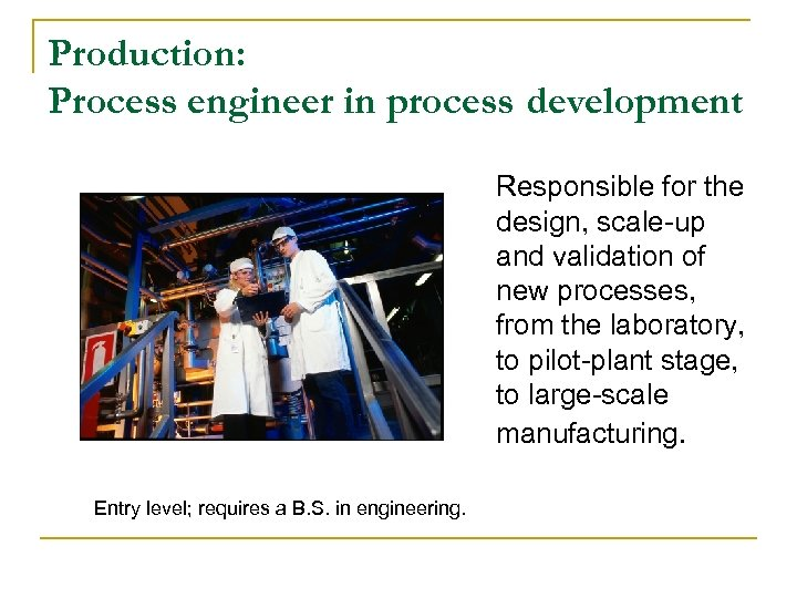 Production: Process engineer in process development Responsible for the design, scale-up and validation of