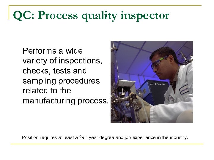QC: Process quality inspector Performs a wide variety of inspections, checks, tests and sampling