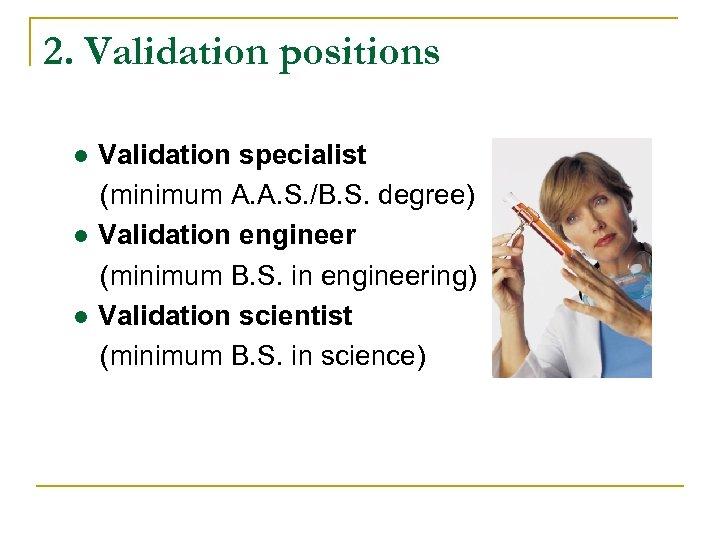 2. Validation positions ● Validation specialist (minimum A. A. S. /B. S. degree) ●