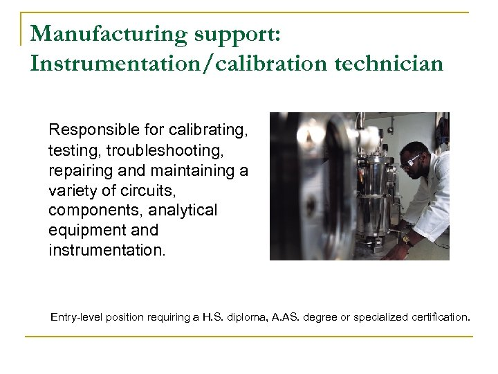 Manufacturing support: Instrumentation/calibration technician Responsible for calibrating, testing, troubleshooting, repairing and maintaining a variety