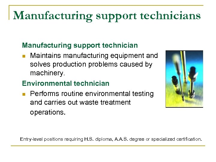 Manufacturing support technicians Manufacturing support technician n Maintains manufacturing equipment and solves production problems