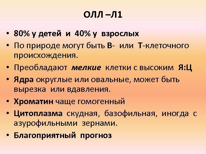 ОЛЛ –Л 1 • 80% у детей и 40% у взрослых • По природе