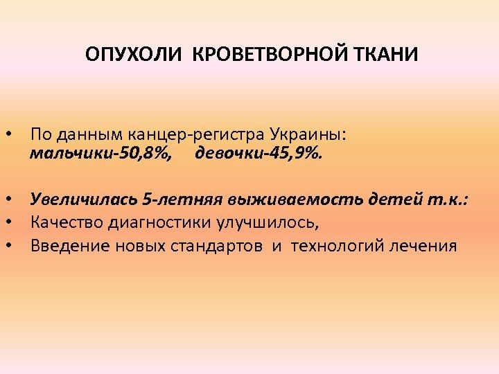 ОПУХОЛИ КРОВЕТВОРНОЙ ТКАНИ • По данным канцер-регистра Украины: мальчики-50, 8%, девочки-45, 9%. • Увеличилась