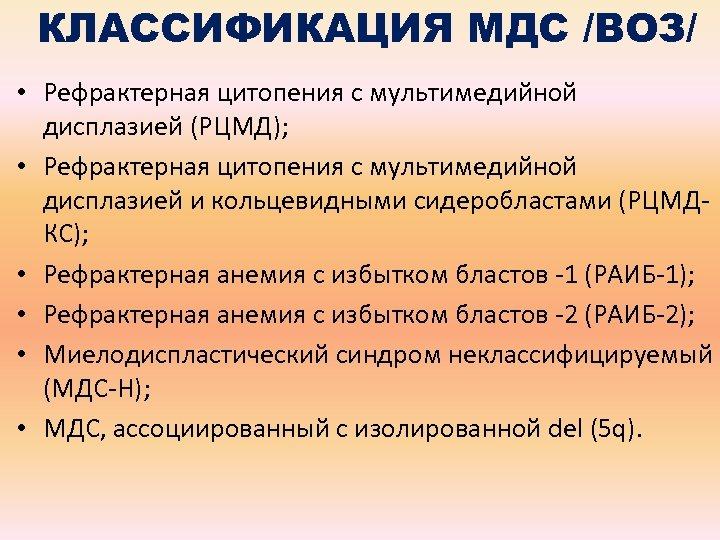 КЛАССИФИКАЦИЯ МДС /ВОЗ/ • Рефрактерная цитопения с мультимедийной дисплазией (РЦМД); • Рефрактерная цитопения с