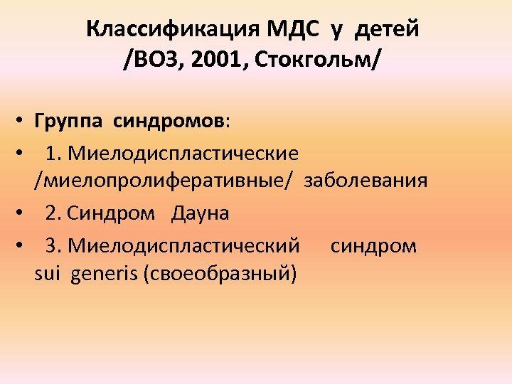 Классификация МДС у детей /ВОЗ, 2001, Стокгольм/ • Группа синдромов: • 1. Миелодиспластические /миелопролиферативные/