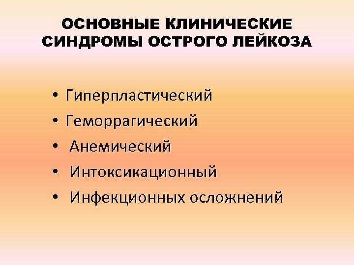 ОСНОВНЫЕ КЛИНИЧЕСКИЕ СИНДРОМЫ ОСТРОГО ЛЕЙКОЗА • • • Гиперпластический Геморрагический Анемический Интоксикационный Инфекционных осложнений