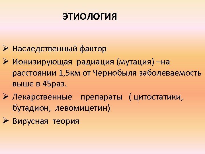 ЭТИОЛОГИЯ Ø Наследственный фактор Ø Ионизирующая радиация (мутация) –на расстоянии 1, 5 км от