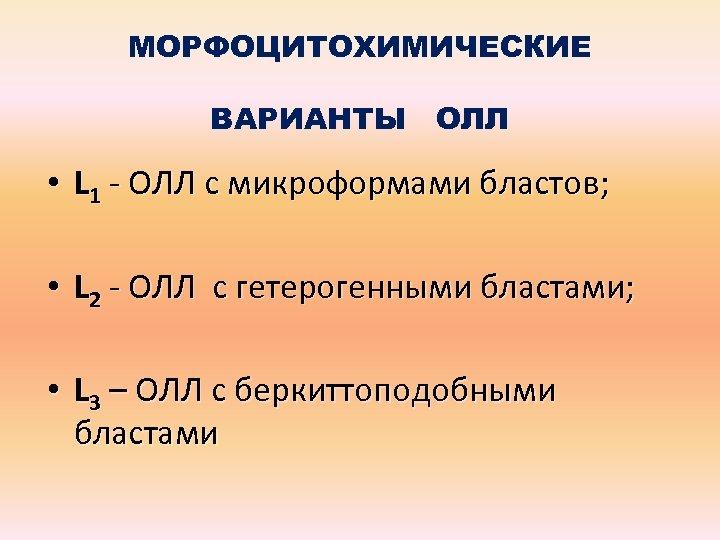 МОРФОЦИТОХИМИЧЕСКИЕ ВАРИАНТЫ ОЛЛ • L 1 - ОЛЛ с микроформами бластов; • L 2