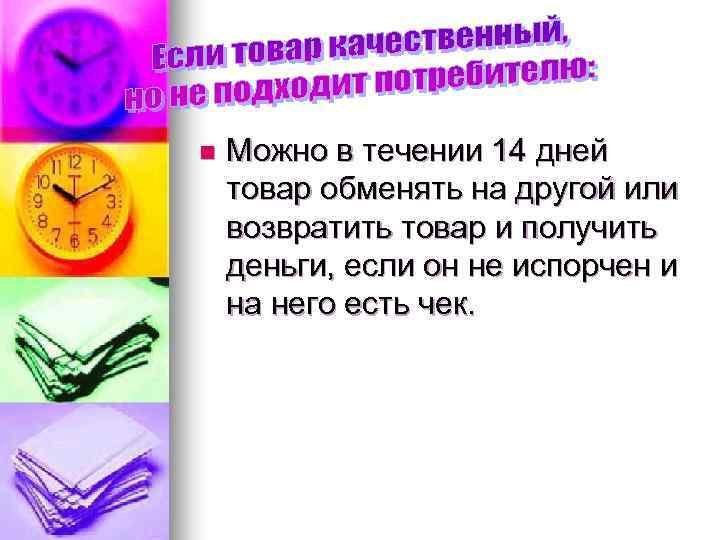 n Можно в течении 14 дней товар обменять на другой или возвратить товар и