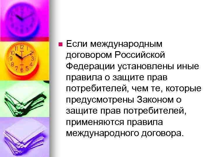 n Если международным договором Российской Федерации установлены иные правила о защите прав потребителей, чем