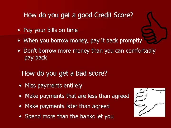 How do you get a good Credit Score? • Pay your bills on time