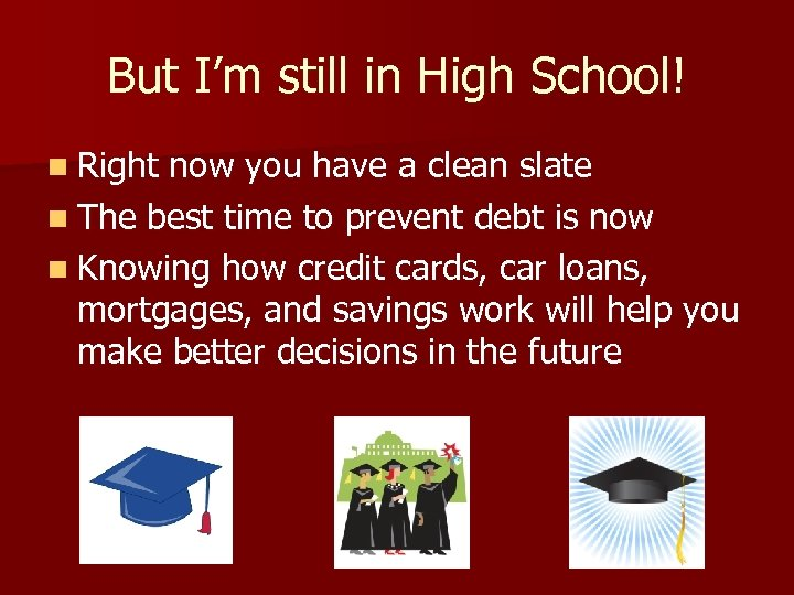 But I'm still in High School! n Right now you have a clean slate