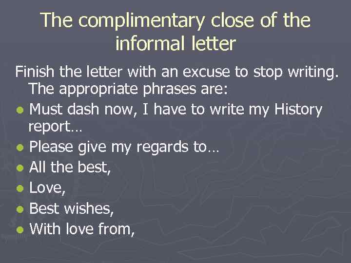 The complimentary close of the informal letter Finish the letter with an excuse to