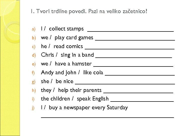 1. Tvori trdilne povedi. Pazi na veliko začetnico! a) b) c) d) e) f)
