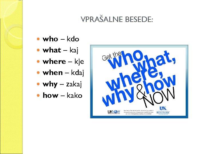 VPRAŠALNE BESEDE: who – kdo what – kaj where – kje when – kdaj