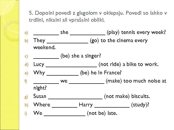 5. Dopolni povedi z glagolom v oklepaju. Povedi so lahko v trdilni, nikalni ali
