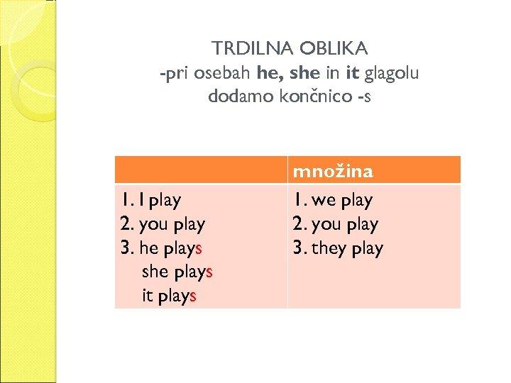 TRDILNA OBLIKA -pri osebah he, she in it glagolu dodamo končnico -s 1. I
