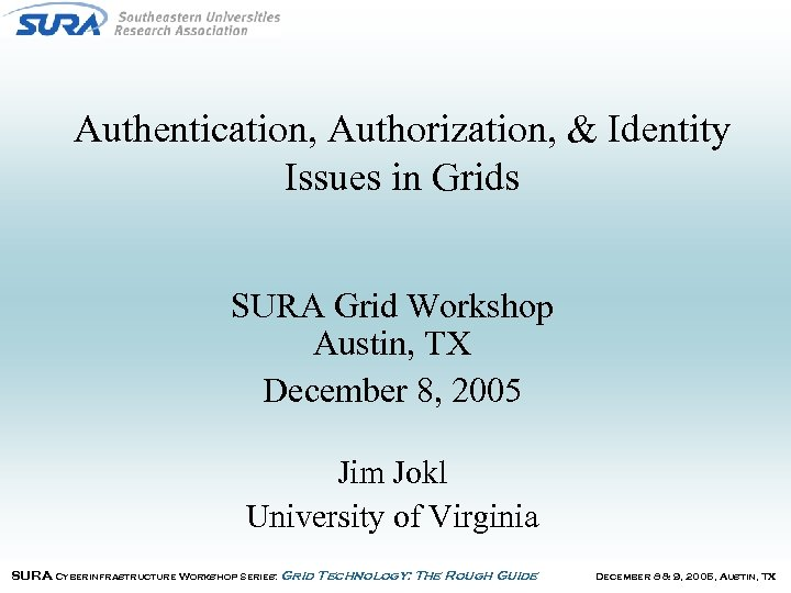 Authentication, Authorization, & Identity Issues in Grids SURA Grid Workshop Austin, TX December 8,