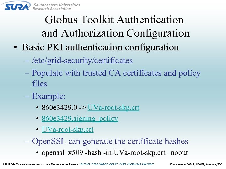 Globus Toolkit Authentication and Authorization Configuration • Basic PKI authentication configuration – /etc/grid-security/certificates –