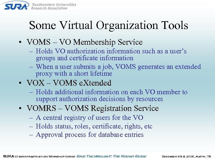Some Virtual Organization Tools • VOMS – VO Membership Service – Holds VO authorization