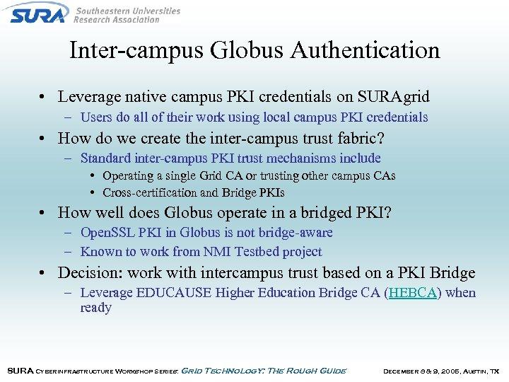 Inter-campus Globus Authentication • Leverage native campus PKI credentials on SURAgrid – Users do