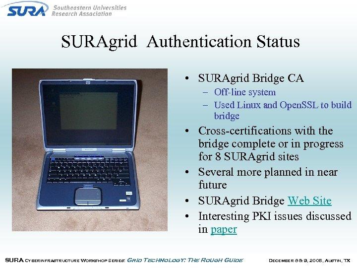 SURAgrid Authentication Status • SURAgrid Bridge CA – Off-line system – Used Linux and