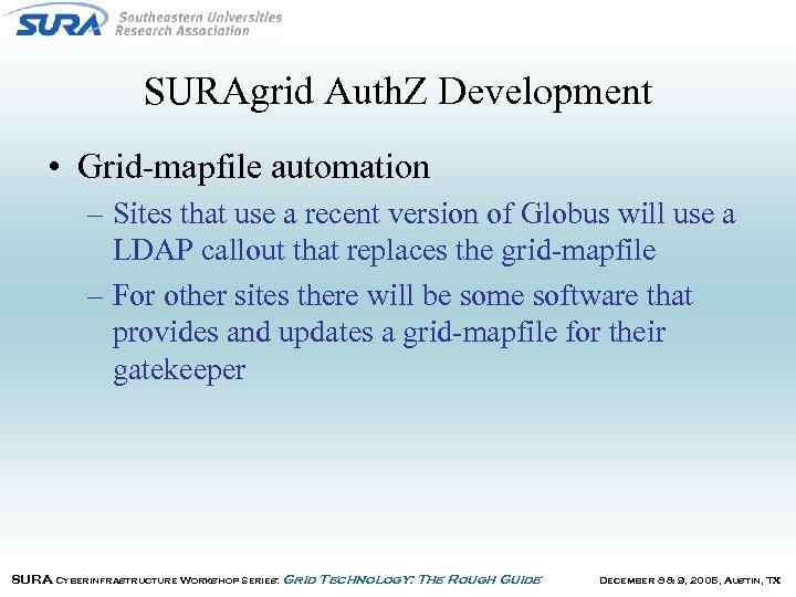 SURAgrid Auth. Z Development • Grid-mapfile automation – Sites that use a recent version