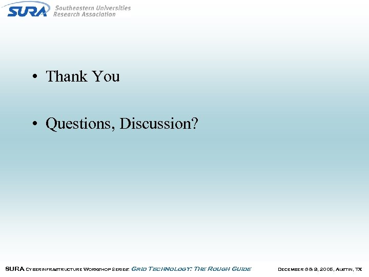• Thank You • Questions, Discussion? SURA Cyberinfrastructure Workshop Series: Grid Technology: The