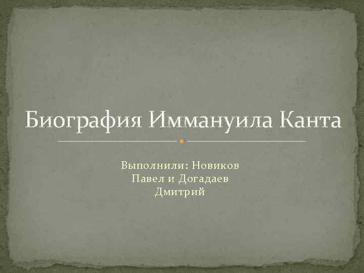 Биография Иммануила Канта Выполнили: Новиков Павел и Догадаев Дмитрий