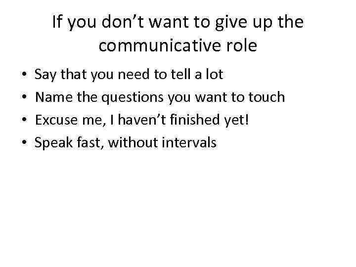 If you don't want to give up the communicative role • • Say that