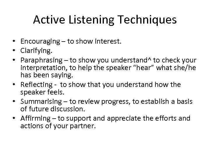 Active Listening Techniques • Encouraging – to show interest. • Clarifying. • Paraphrasing –