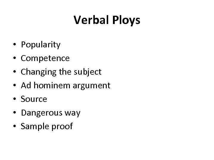 Verbal Ploys • • Popularity Competence Changing the subject Ad hominem argument Source Dangerous