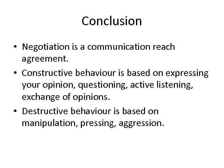 Conclusion • Negotiation is a communication reach agreement. • Constructive behaviour is based on