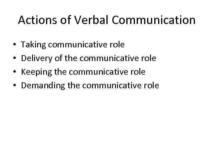 Actions of Verbal Communication • • Taking communicative role Delivery of the communicative role
