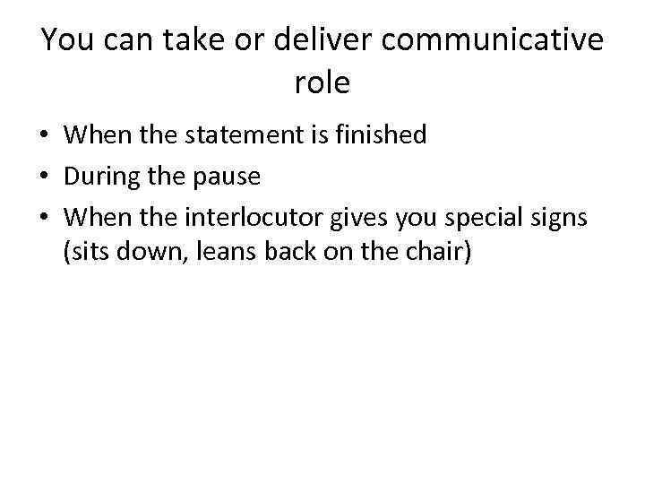 You can take or deliver communicative role • When the statement is finished •