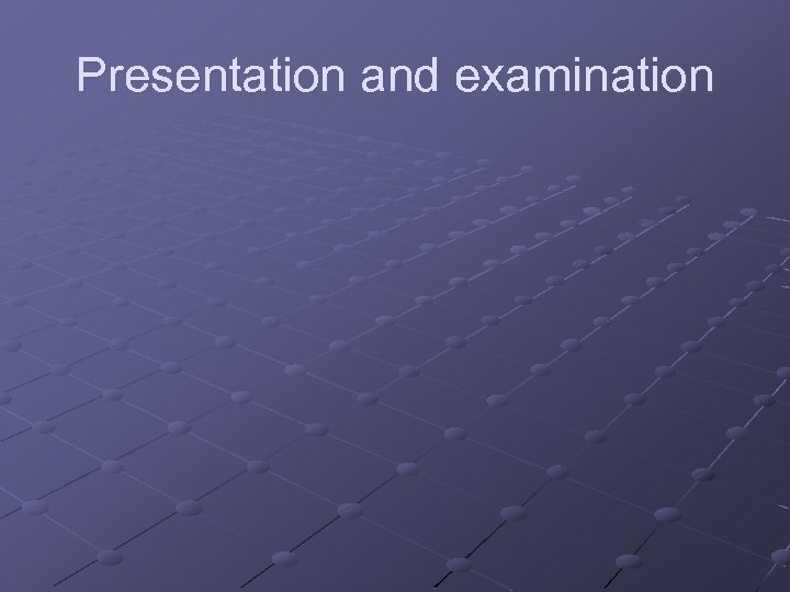 Presentation and examination