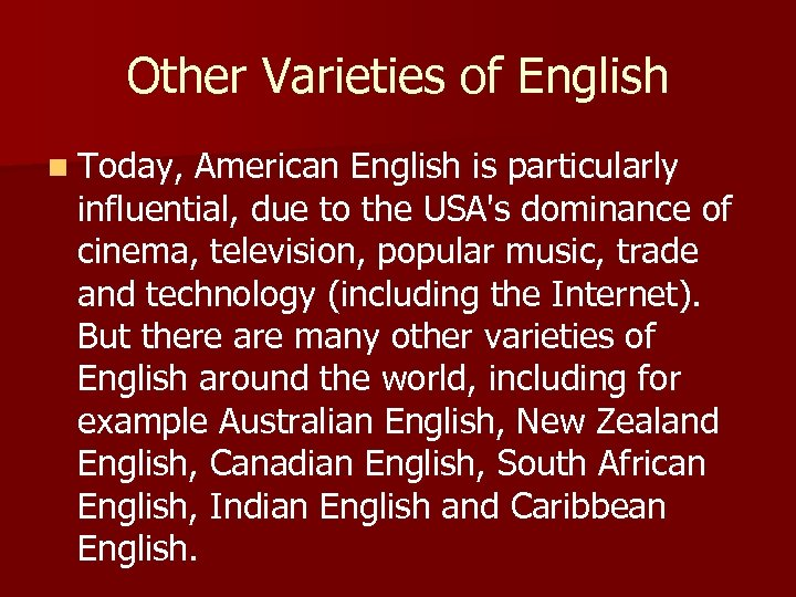 Other Varieties of English n Today, American English is particularly influential, due to the